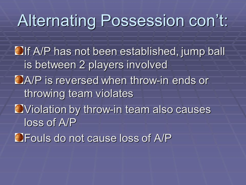 Alternating Possession con't: If A/P has not been established, jump ball is between 2 players involved A/P is reversed when throw-in ends or throwing team violates Violation by throw-in team also causes loss of A/P Fouls do not cause loss of A/P