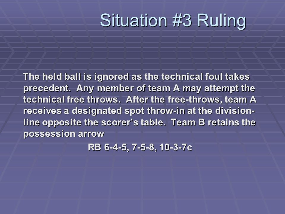 Situation #3 Ruling The held ball is ignored as the technical foul takes precedent.
