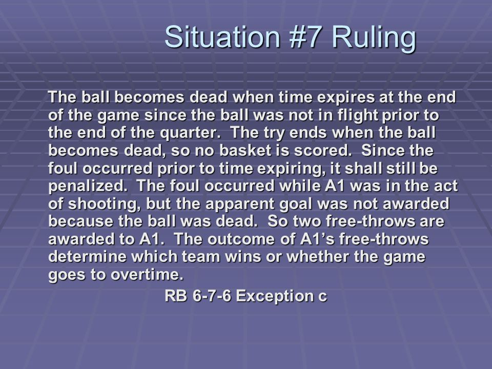 Situation #7 Ruling The ball becomes dead when time expires at the end of the game since the ball was not in flight prior to the end of the quarter.