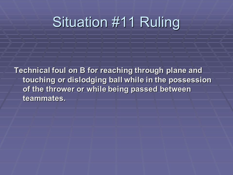 Situation #11 Ruling Technical foul on B for reaching through plane and touching or dislodging ball while in the possession of the thrower or while being passed between teammates.