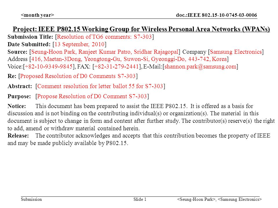 doc.:IEEE 802.15-10-0745-03-0006 Submission, Slide 1 Project: IEEE P802.15 Working Group for Wireless Personal Area Networks (WPANs) Submission Title: [Resolution of TG6 comments: S7-303] Date Submitted: [13 September, 2010] Source: [Seung-Hoon Park, Ranjeet Kumar Patro, Sridhar Rajagopal] Company [Samsung Electronics] Address [416, Maetan-3Dong, Yeongtong-Gu, Suwon-Si, Gyeonggi-Do, 443-742, Korea] Voice:[+82-10-9349-9845], FAX: [+82-31-279-2441], E-Mail:[shannon.park@samsung.com] Re: [Proposed Resolution of D0 Comments S7-303] Abstract:[Comment resolution for letter ballot 55 for S7-303] Purpose:[Propose Resolution of D0 Comment S7-303] Notice:This document has been prepared to assist the IEEE P802.15.