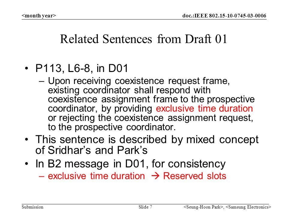 doc.:IEEE 802.15-10-0745-03-0006 Submission, Slide 7 Related Sentences from Draft 01 P113, L6-8, in D01 –Upon receiving coexistence request frame, existing coordinator shall respond with coexistence assignment frame to the prospective coordinator, by providing exclusive time duration or rejecting the coexistence assignment request, to the prospective coordinator.