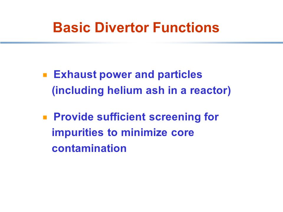 Basic Divertor Functions HT-7 belt limiter Exhaust power and particles (including helium ash in a reactor) Provide sufficient screening for impurities to minimize core contamination