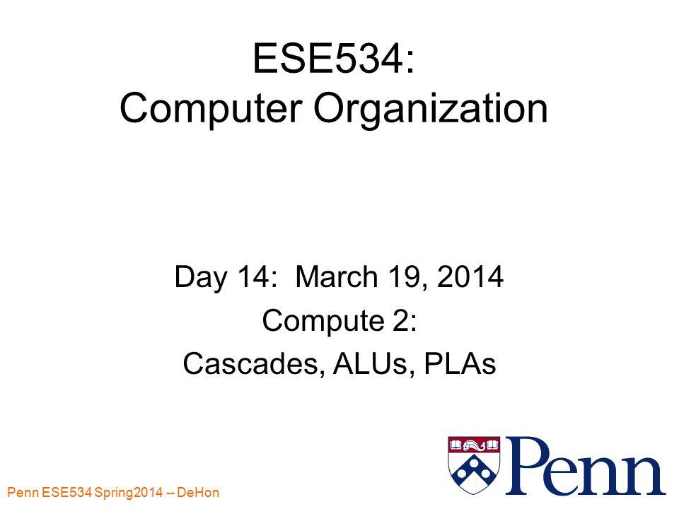 Penn ESE534 Spring2014 -- DeHon 1 ESE534: Computer Organization Day 14: March 19, 2014 Compute 2: Cascades, ALUs, PLAs