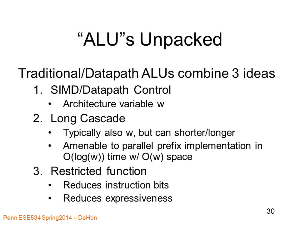 Penn ESE534 Spring2014 -- DeHon 30 ALU s Unpacked Traditional/Datapath ALUs combine 3 ideas 1.SIMD/Datapath Control Architecture variable w 2.Long Cascade Typically also w, but can shorter/longer Amenable to parallel prefix implementation in O(log(w)) time w/ O(w) space 3.Restricted function Reduces instruction bits Reduces expressiveness