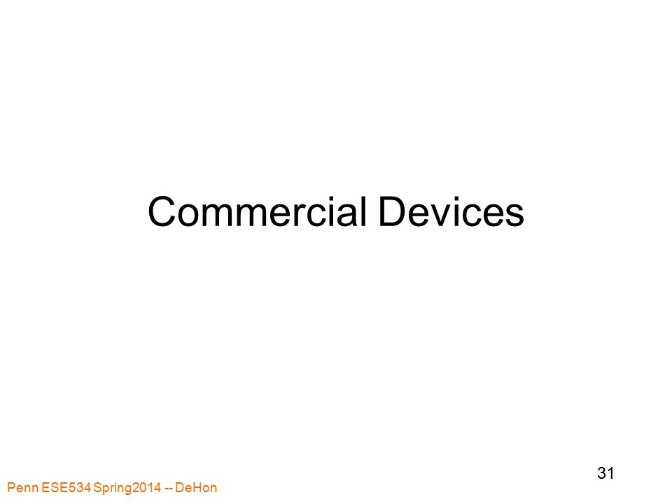 Penn ESE534 Spring2014 -- DeHon 31 Commercial Devices