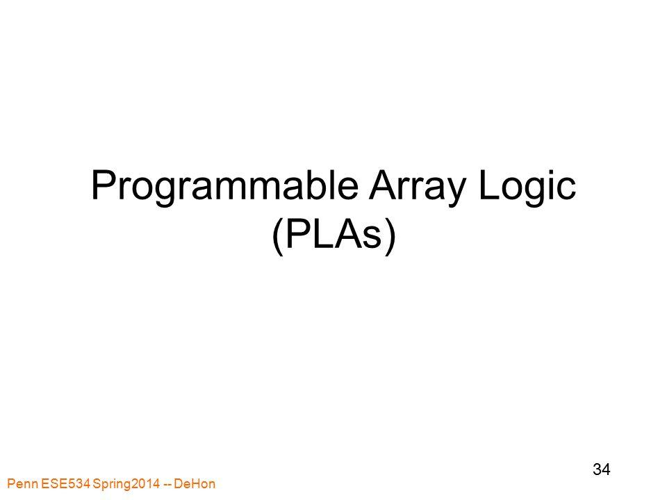 Penn ESE534 Spring2014 -- DeHon 34 Programmable Array Logic (PLAs)