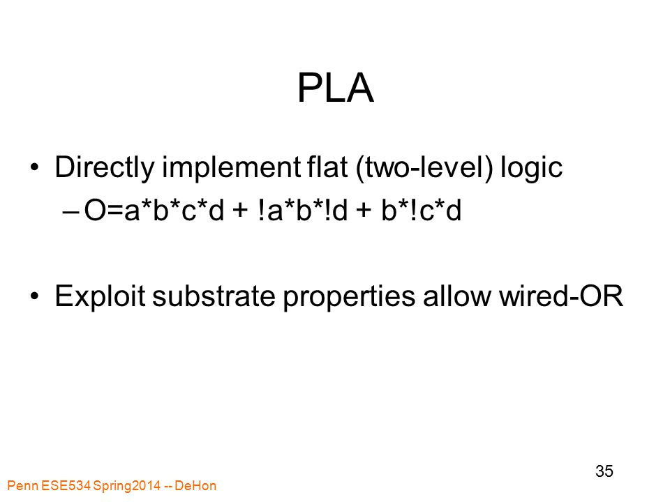 Penn ESE534 Spring2014 -- DeHon 35 PLA Directly implement flat (two-level) logic –O=a*b*c*d + !a*b*!d + b*!c*d Exploit substrate properties allow wired-OR