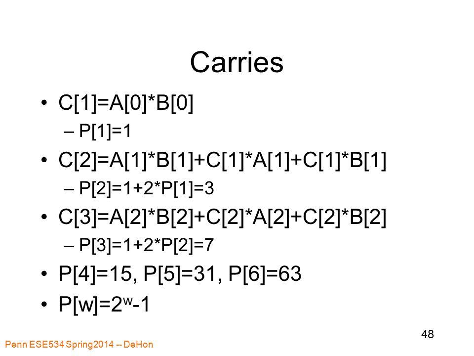 Carries C[1]=A[0]*B[0] –P[1]=1 C[2]=A[1]*B[1]+C[1]*A[1]+C[1]*B[1] –P[2]=1+2*P[1]=3 C[3]=A[2]*B[2]+C[2]*A[2]+C[2]*B[2] –P[3]=1+2*P[2]=7 P[4]=15, P[5]=31, P[6]=63 P[w]=2 w -1 Penn ESE534 Spring2014 -- DeHon 48
