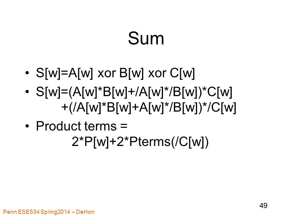 Sum S[w]=A[w] xor B[w] xor C[w] S[w]=(A[w]*B[w]+/A[w]*/B[w])*C[w] +(/A[w]*B[w]+A[w]*/B[w])*/C[w] Product terms = 2*P[w]+2*Pterms(/C[w]) Penn ESE534 Spring2014 -- DeHon 49