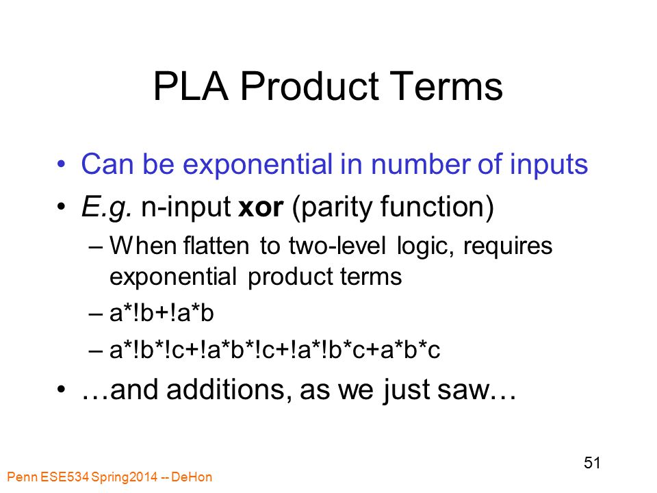 Penn ESE534 Spring2014 -- DeHon 51 PLA Product Terms Can be exponential in number of inputs E.g.