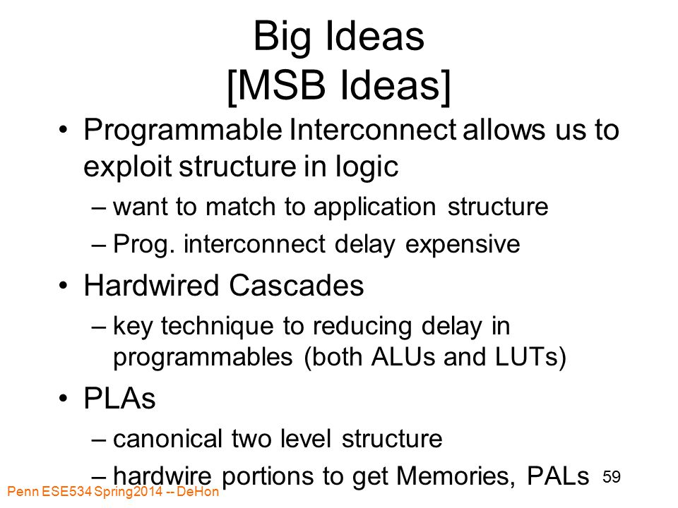 Penn ESE534 Spring2014 -- DeHon 59 Big Ideas [MSB Ideas] Programmable Interconnect allows us to exploit structure in logic –want to match to application structure –Prog.