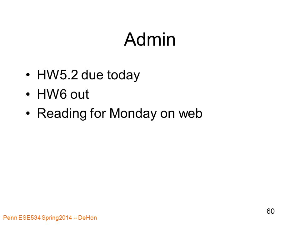Penn ESE534 Spring2014 -- DeHon 60 Admin HW5.2 due today HW6 out Reading for Monday on web