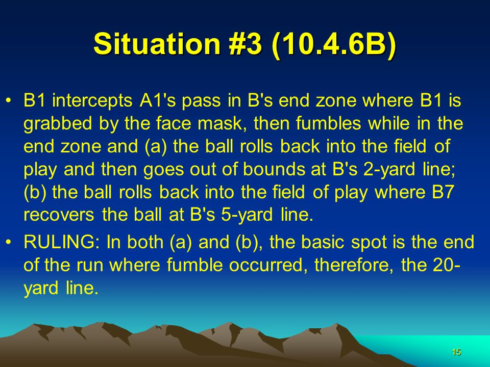 15 Situation #3 (10.4.6B) B1 intercepts A1 s pass in B s end zone where B1 is grabbed by the face mask, then fumbles while in the end zone and (a) the ball rolls back into the field of play and then goes out of bounds at B s 2-yard line; (b) the ball rolls back into the field of play where B7 recovers the ball at B s 5-yard line.
