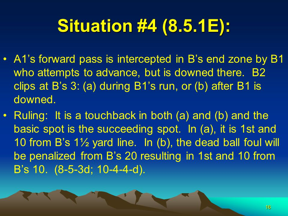 16 Situation #4 (8.5.1E): A1's forward pass is intercepted in B's end zone by B1 who attempts to advance, but is downed there. B2 clips at B's 3: (a)