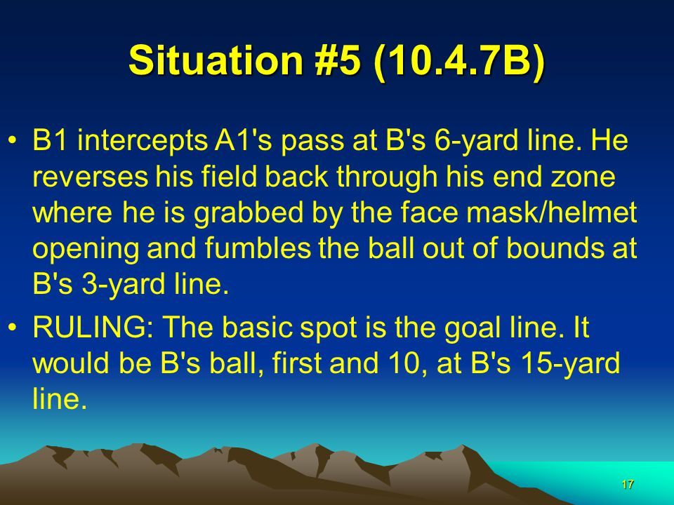 17 Situation #5 (10.4.7B) B1 intercepts A1's pass at B's 6-yard line. He reverses his field back through his end zone where he is grabbed by the face