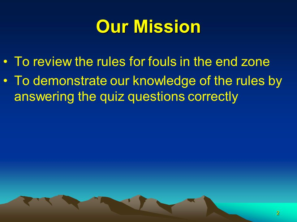 2 Our Mission To review the rules for fouls in the end zone To demonstrate our knowledge of the rules by answering the quiz questions correctly