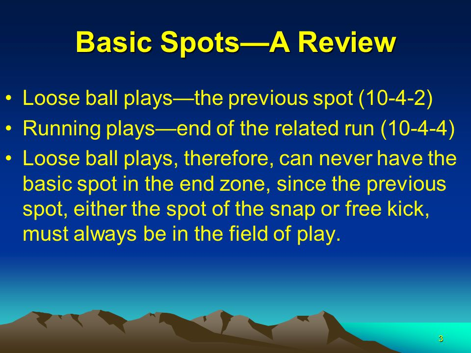 3 Basic Spots—A Review Loose ball plays—the previous spot (10-4-2) Running plays—end of the related run (10-4-4) Loose ball plays, therefore, can never have the basic spot in the end zone, since the previous spot, either the spot of the snap or free kick, must always be in the field of play.