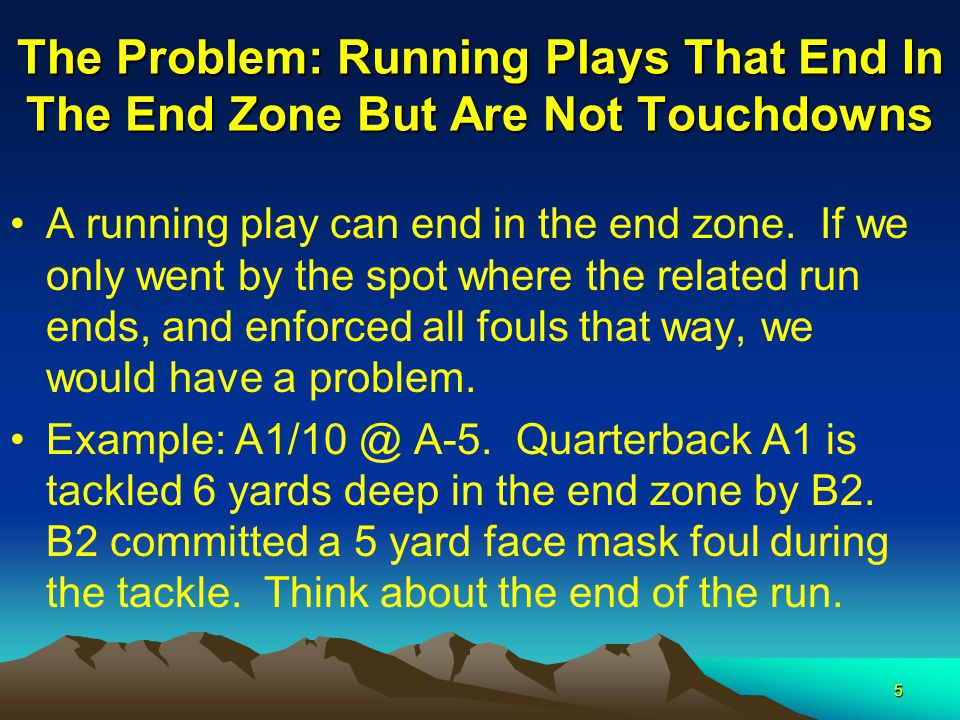 5 The Problem: Running Plays That End In The End Zone But Are Not Touchdowns A running play can end in the end zone. If we only went by the spot where