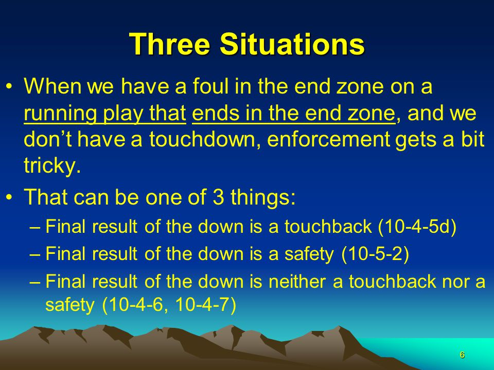 6 Three Situations When we have a foul in the end zone on a running play that ends in the end zone, and we don't have a touchdown, enforcement gets a