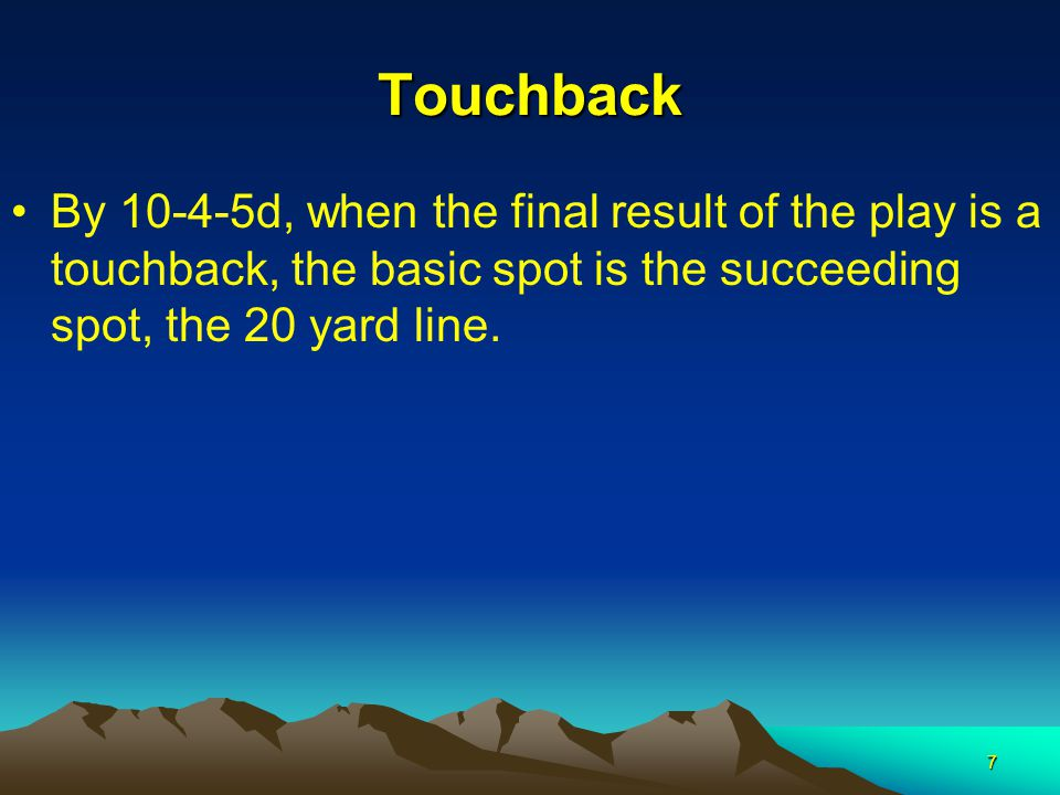 7 Touchback By 10-4-5d, when the final result of the play is a touchback, the basic spot is the succeeding spot, the 20 yard line.