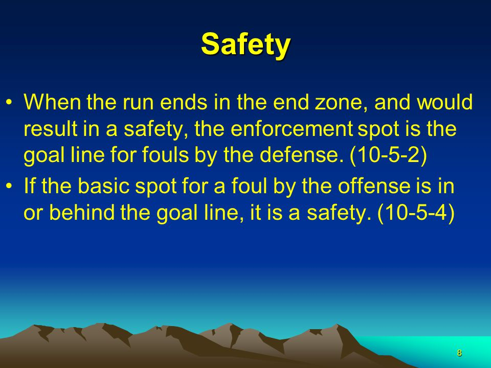 8 Safety When the run ends in the end zone, and would result in a safety, the enforcement spot is the goal line for fouls by the defense.