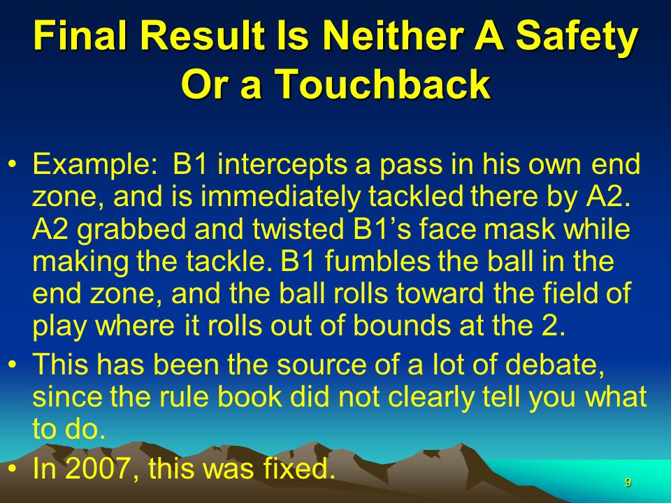 9 Final Result Is Neither A Safety Or a Touchback Example: B1 intercepts a pass in his own end zone, and is immediately tackled there by A2.