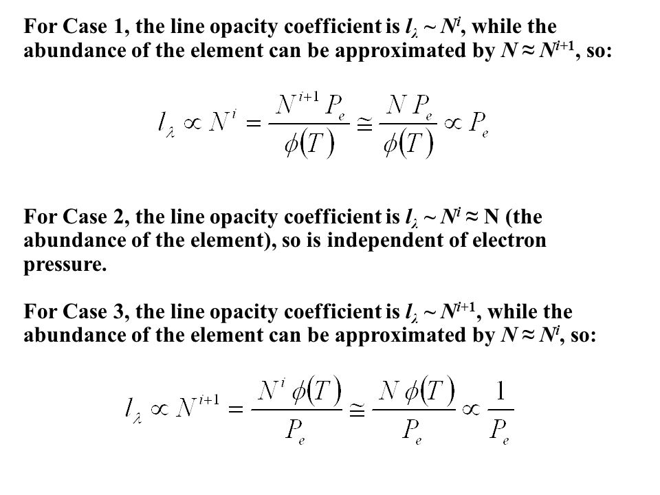 For Case 1, the line opacity coefficient is l λ ~ N i, while the abundance of the element can be approximated by N ≈ N i+1, so: For Case 2, the line opacity coefficient is l λ ~ N i ≈ N (the abundance of the element), so is independent of electron pressure.