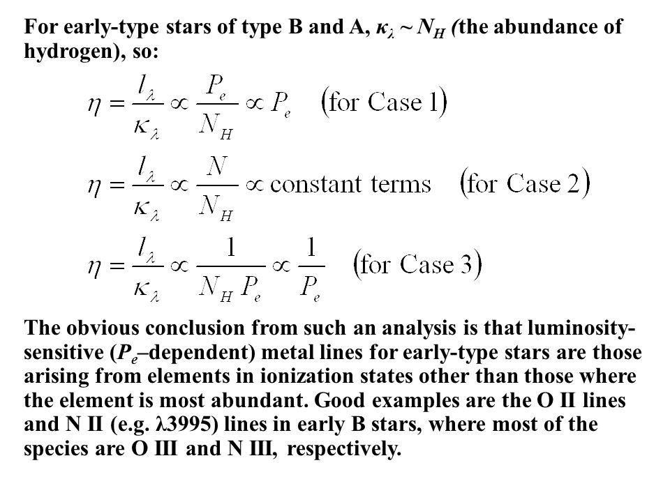 For early-type stars of type B and A, κ λ ~ N H (the abundance of hydrogen), so: The obvious conclusion from such an analysis is that luminosity- sensitive (P e –dependent) metal lines for early-type stars are those arising from elements in ionization states other than those where the element is most abundant.