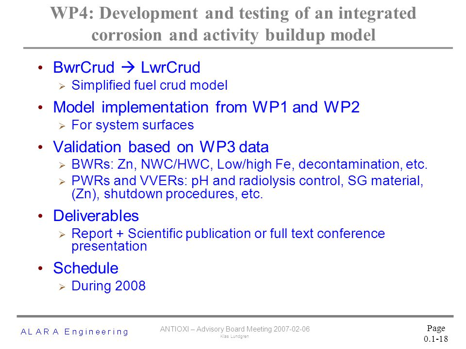 ANTIOXI – Advisory Board Meeting 2007-02-06 Klas Lundgren Page 0.1-18 WP4: Development and testing of an integrated corrosion and activity buildup model BwrCrud  LwrCrud  Simplified fuel crud model Model implementation from WP1 and WP2  For system surfaces Validation based on WP3 data  BWRs: Zn, NWC/HWC, Low/high Fe, decontamination, etc.