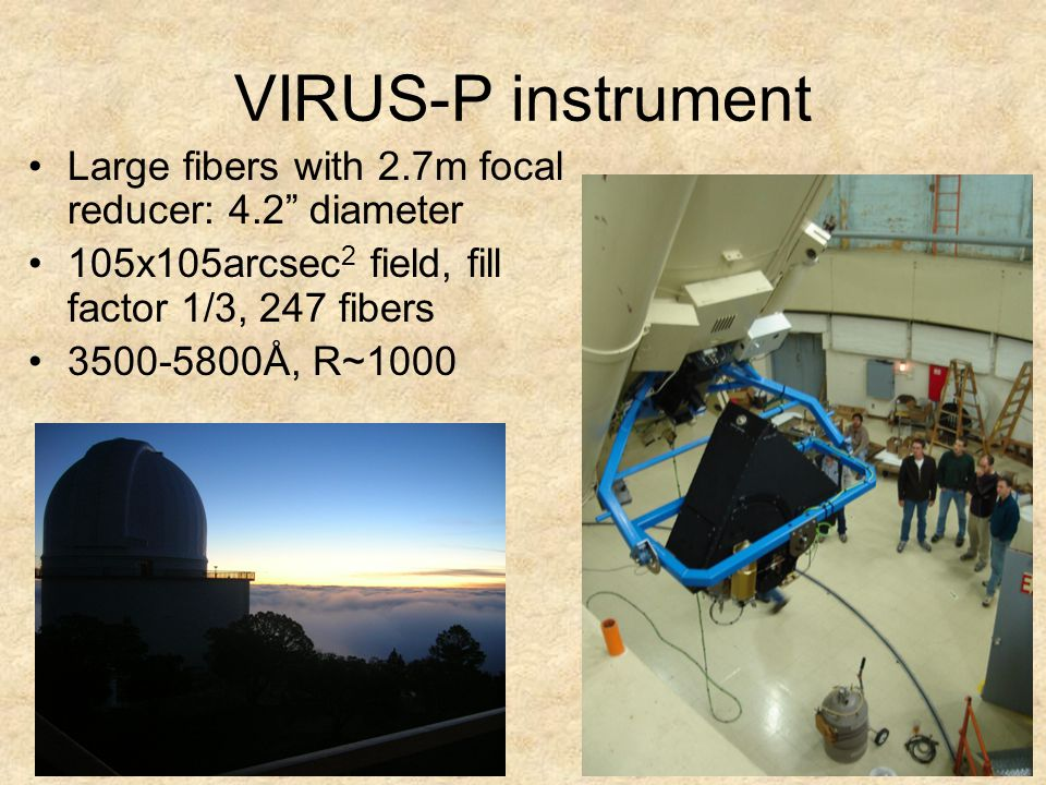 VIRUS-P instrument Large fibers with 2.7m focal reducer: 4.2 diameter 105x105arcsec 2 field, fill factor 1/3, 247 fibers 3500-5800Å, R~1000