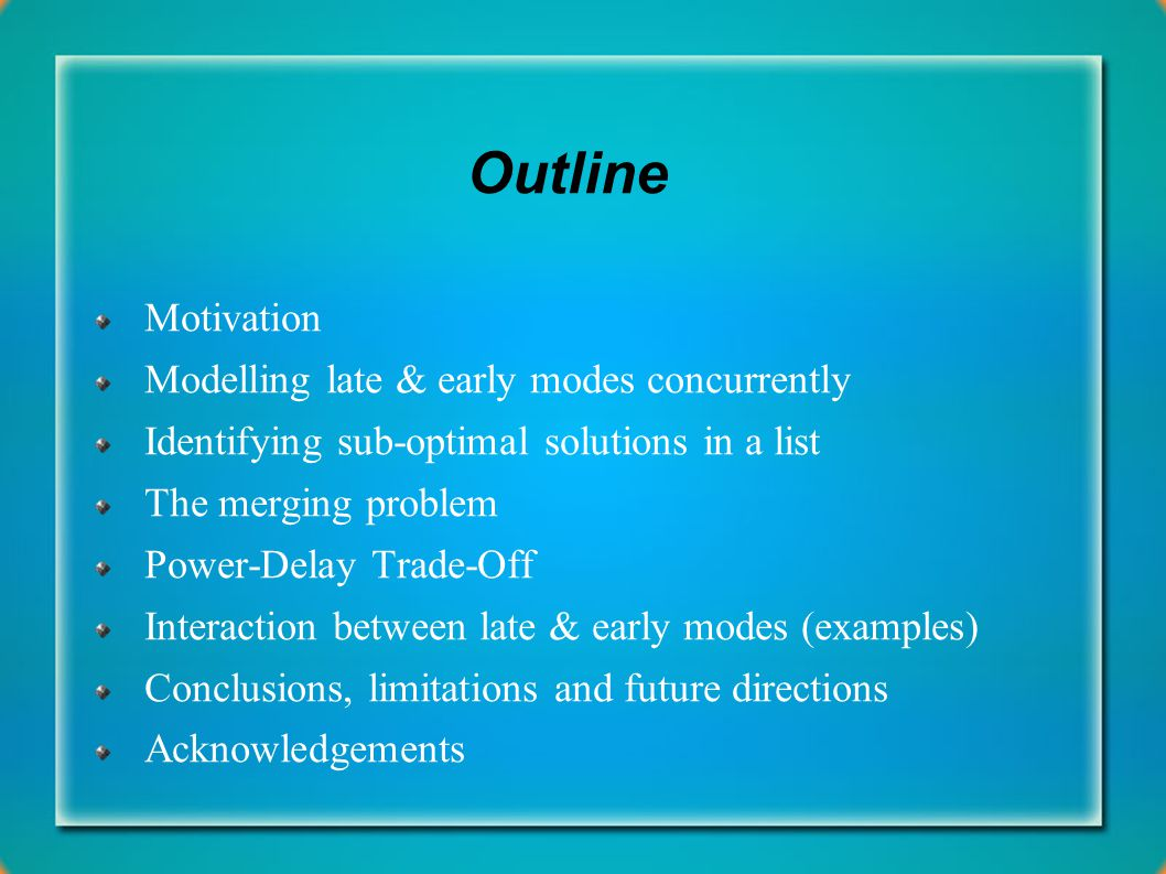 Outline Motivation Modelling late & early modes concurrently Identifying sub-optimal solutions in a list The merging problem Power-Delay Trade-Off Interaction between late & early modes (examples) Conclusions, limitations and future directions Acknowledgements
