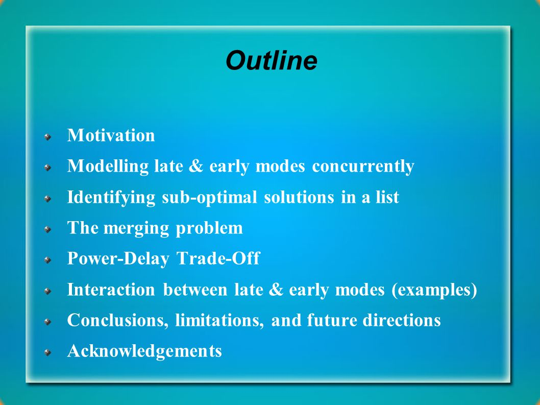 Outline Motivation Modelling late & early modes concurrently Identifying sub-optimal solutions in a list The merging problem Power-Delay Trade-Off Interaction between late & early modes (examples) Conclusions, limitations, and future directions Acknowledgements