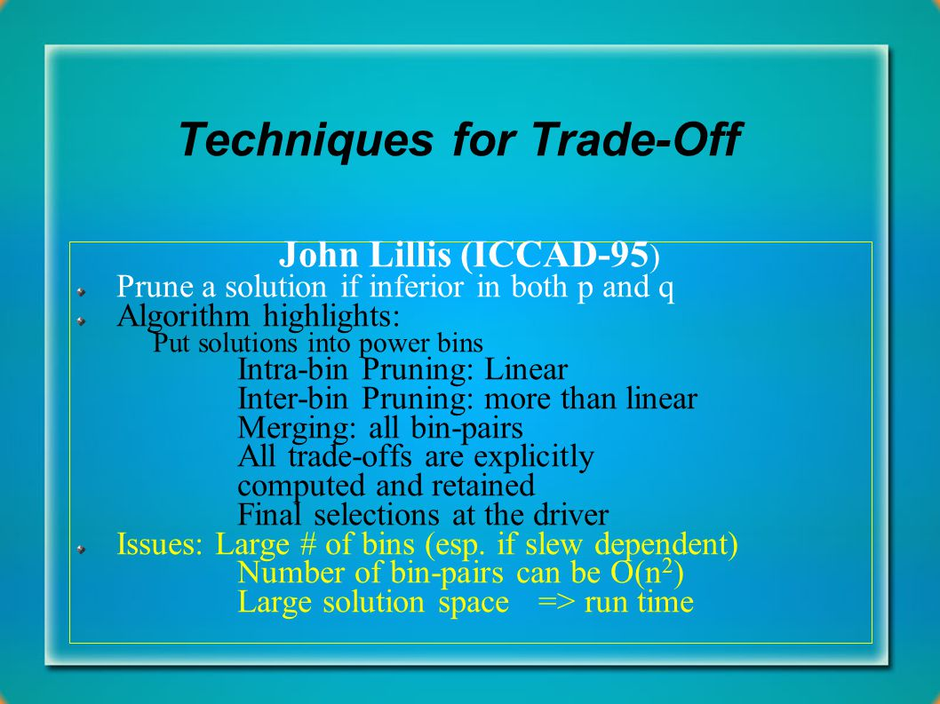 Techniques for Trade-Off John Lillis (ICCAD-95 ) Prune a solution if inferior in both p and q Algorithm highlights: Put solutions into power bins Intr