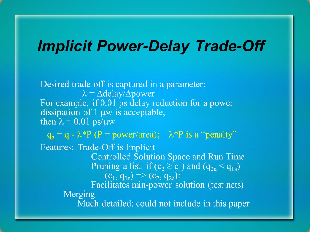Implicit Power-Delay Trade-Off Desired trade-off is captured in a parameter: =  delay/  power For example, if 0.01 ps delay reduction for a power dissipation of 1  w is acceptable, then = 0.01 ps/  w q a = q - *P (P = power/area); *P is a penalty Features:Trade-Off is Implicit Controlled Solution Space and Run Time Pruning a list: if (c 2  c 1 ) and (q 2a (c 2, q 2a ): Facilitates min-power solution (test nets) Merging Much detailed: could not include in this paper