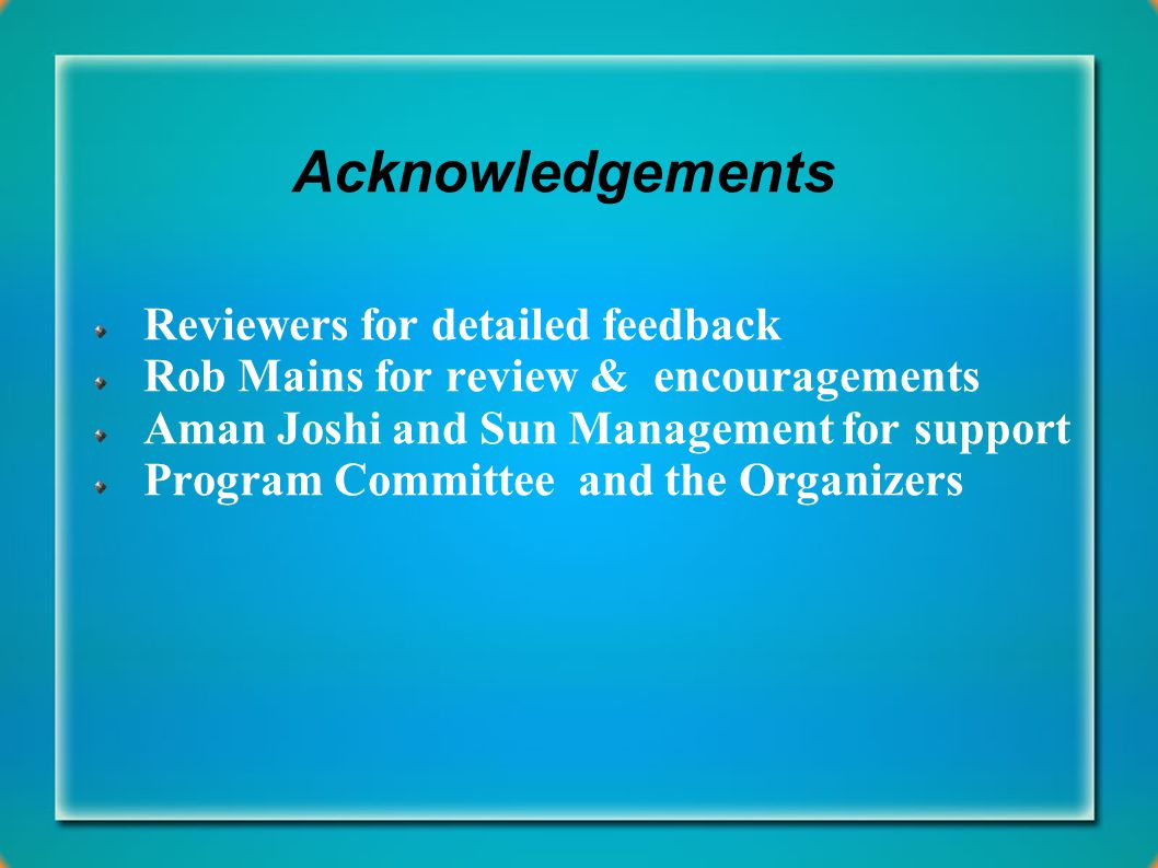 Acknowledgements Reviewers for detailed feedback Rob Mains for review & encouragements Aman Joshi and Sun Management for support Program Committee and the Organizers
