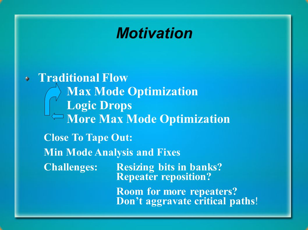 Motivation Traditional Flow Max Mode Optimization Logic Drops More Max Mode Optimization Close To Tape Out: Min Mode Analysis and Fixes Challenges: Resizing bits in banks.