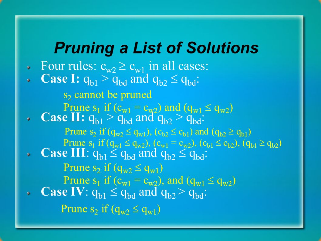 Pruning a List of Solutions Four rules: c w2  c w1 in all cases: Case I: q b1 > q bd and q b2  q bd : Case II: q b1 > q bd and q b2 > q bd : Case III: q b1  q bd and q b2  q bd : Case IV: q b1  q bd and q b2 > q bd : s 2 cannot be pruned Prune s 1 if (c w1 = c w2 ) and (q w1  q w2 ) Prune s 2 if (q w2  q w1 ), (c b2  c b1 ) and (q b2  q b1 ) Prune s 1 if (q w1  q w2 ), (c w1 = c w2 ), (c b1  c b2 ), (q b1  q b2 ) Prune s 2 if (q w2  q w1 ) Prune s 1 if (c w1 = c w2 ), and (q w1  q w2 ) Prune s 2 if (q w2  q w1 )