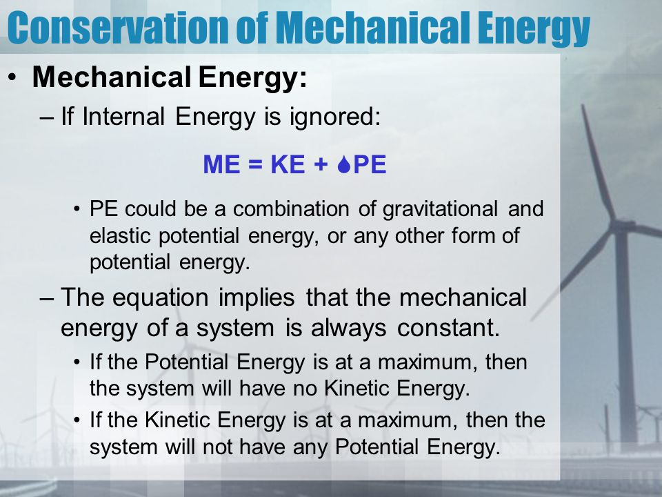 Conservation of Mechanical Energy Mechanical Energy: –If Internal Energy is ignored: ME = KE +  PE PE could be a combination of gravitational and elastic potential energy, or any other form of potential energy.