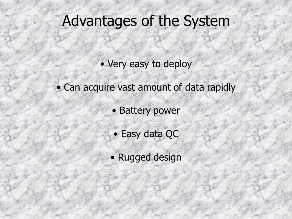 Very easy to deploy Can acquire vast amount of data rapidly Battery power Easy data QC Rugged design Advantages of the System