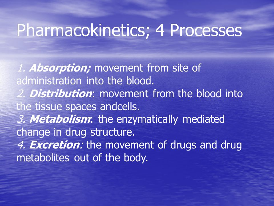Pharmacokinetics; 4 Processes 1. Absorption; movement from site of administration into the blood. 2. Distribution: movement from the blood into the ti