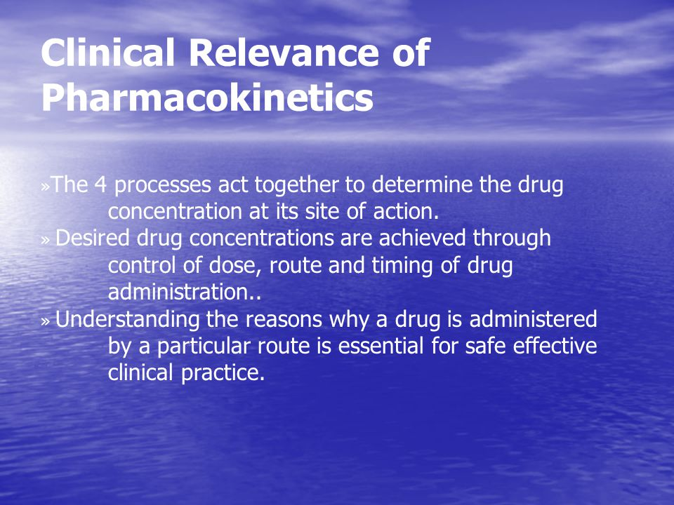 Clinical Relevance of Pharmacokinetics » The 4 processes act together to determine the drug concentration at its site of action. » Desired drug concen