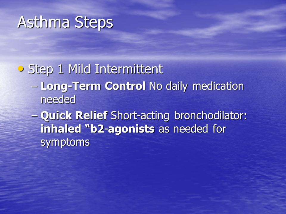 Asthma Steps Step 1 Mild Intermittent Step 1 Mild Intermittent –Long-Term Control No daily medication needed –Quick Relief Short-acting bronchodilator: inhaled b2-agonists as needed for symptoms