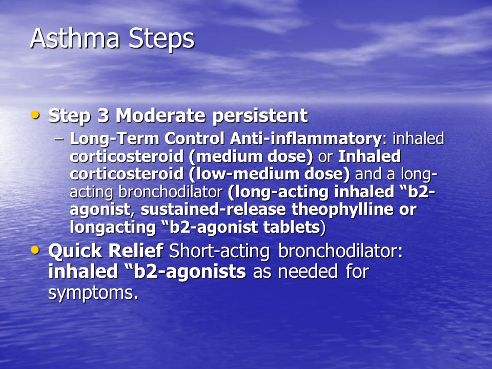Asthma Steps Step 3 Moderate persistent Step 3 Moderate persistent –Long-Term Control Anti-inflammatory: inhaled corticosteroid (medium dose) or Inhaled corticosteroid (low-medium dose) and a long- acting bronchodilator (long-acting inhaled b2- agonist, sustained-release theophylline or longacting b2-agonist tablets) Quick Relief Short-acting bronchodilator: inhaled b2-agonists as needed for symptoms.