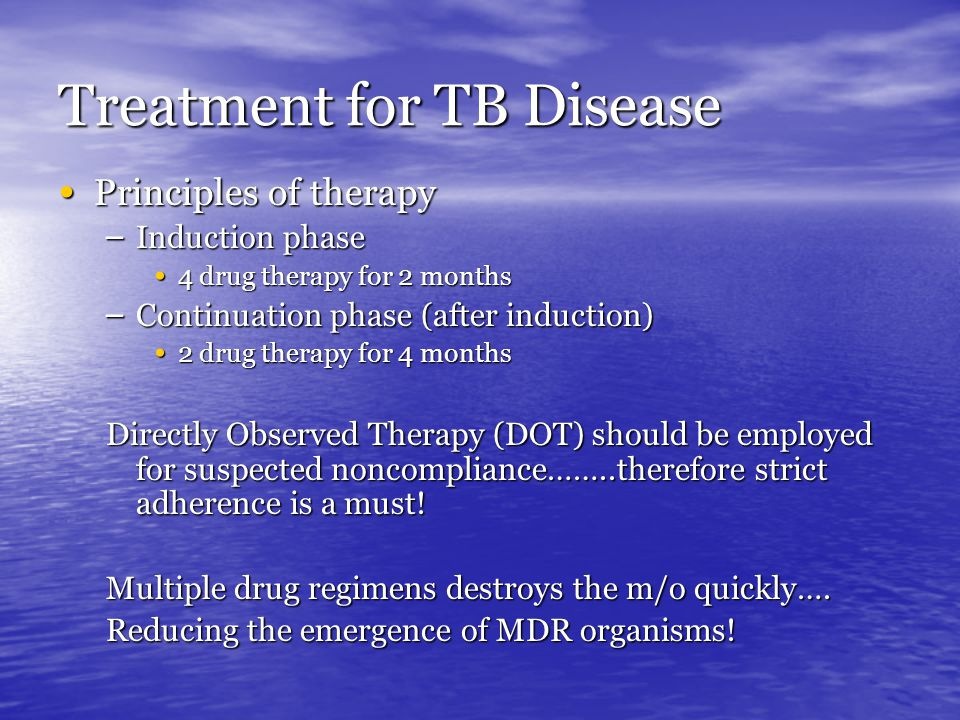 Treatment for TB Disease Principles of therapy Principles of therapy – Induction phase 4 drug therapy for 2 months 4 drug therapy for 2 months – Continuation phase (after induction) 2 drug therapy for 4 months 2 drug therapy for 4 months Directly Observed Therapy (DOT) should be employed for suspected noncompliance……..therefore strict adherence is a must.