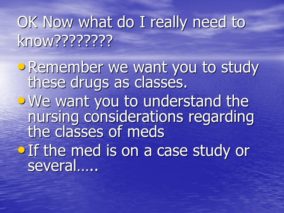 OK Now what do I really need to know???????? Remember we want you to study these drugs as classes. Remember we want you to study these drugs as classe