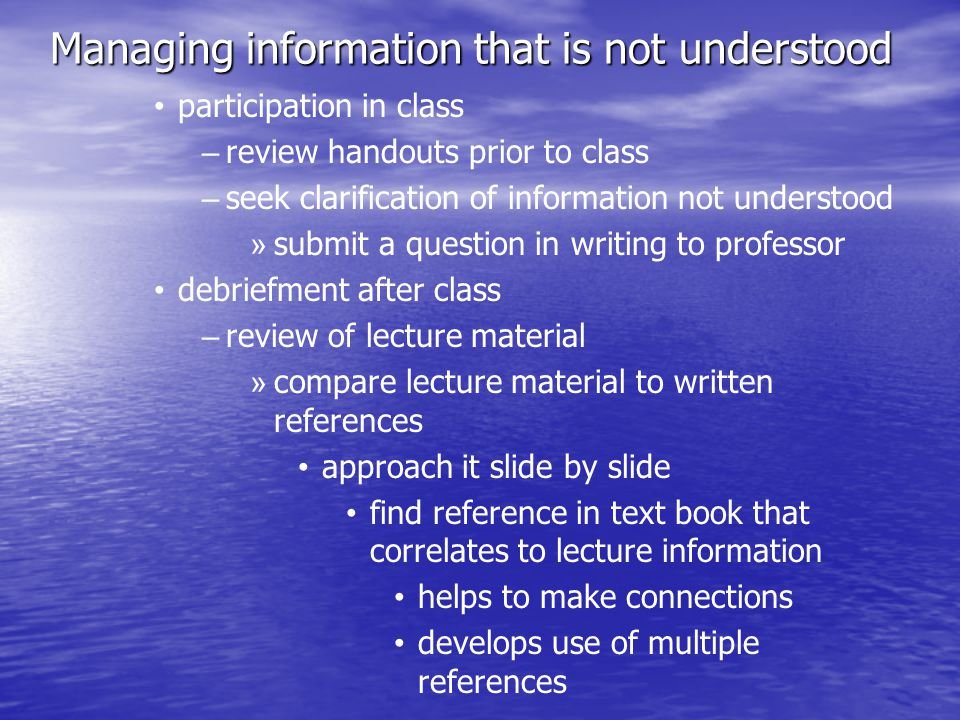 Managing information that is not understood participation in class – – review handouts prior to class – – seek clarification of information not understood » » submit a question in writing to professor debriefment after class – – review of lecture material » » compare lecture material to written references approach it slide by slide find reference in text book that correlates to lecture information helps to make connections develops use of multiple references