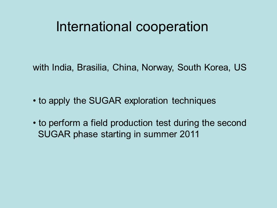 with India, Brasilia, China, Norway, South Korea, US to apply the SUGAR exploration techniques to perform a field production test during the second SUGAR phase starting in summer 2011 International cooperation