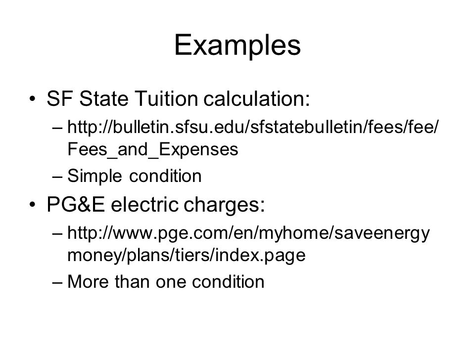 Examples SF State Tuition calculation: –http://bulletin.sfsu.edu/sfstatebulletin/fees/fee/ Fees_and_Expenses –Simple condition PG&E electric charges: