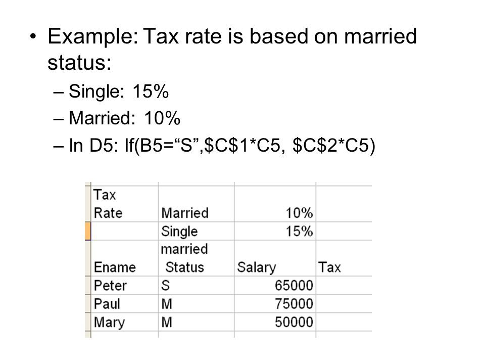 Example: Tax rate is based on married status: –Single: 15% –Married: 10% –In D5: If(B5= S ,$C$1*C5, $C$2*C5)